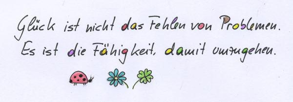 Glück ist nicht das Fehlen von Problemen, es ist die Fähigkeit damit umzugehen.